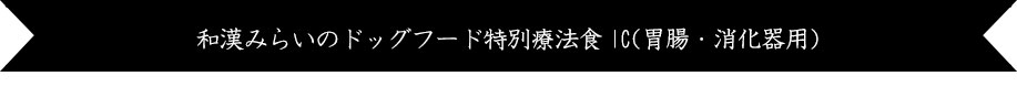 みらいのドッグフード【薬膳】特別療法食IC(胃腸・消化器用)