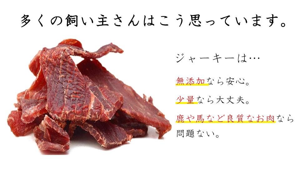 多くの飼い主さんはこう思っています。ジャーキーは無添加、少量、鹿や馬など良質なお肉なら問題ない。